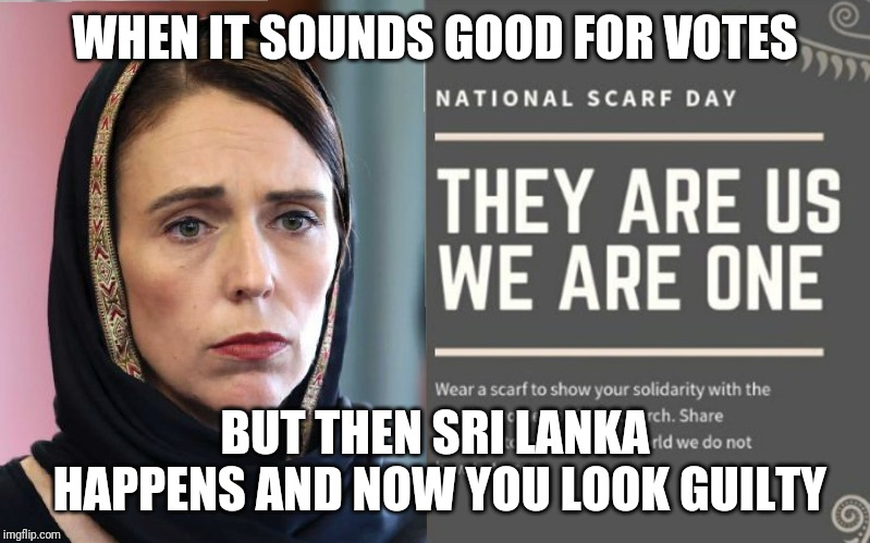 Jacinda Ardern - Opportunist | WHEN IT SOUNDS GOOD FOR VOTES BUT THEN SRI LANKA HAPPENS AND NOW YOU LOOK GUILTY | image tagged in jacinda ardern,snowflake,terrorist,new zealand,sri lanka | made w/ Imgflip meme maker
