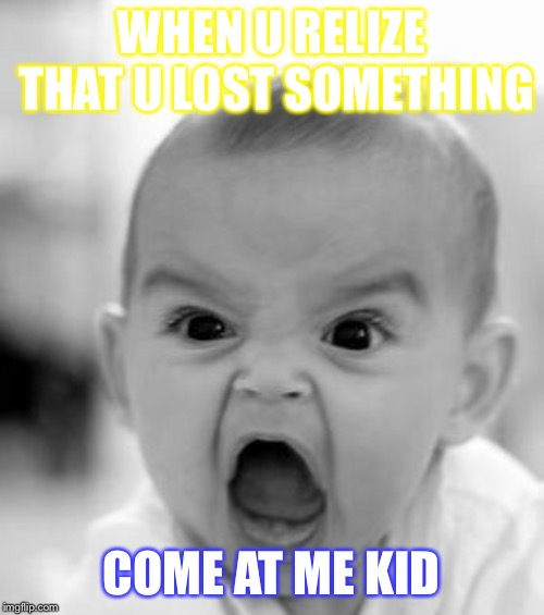 Angry Baby | WHEN U RELIZE THAT U LOST SOMETHING COME AT ME KID | image tagged in memes,angry baby | made w/ Imgflip meme maker