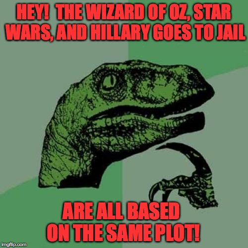 Guaranteed timeless classics! |  HEY!  THE WIZARD OF OZ, STAR WARS, AND HILLARY GOES TO JAIL; ARE ALL BASED ON THE SAME PLOT! | image tagged in memes,philosoraptor,hillary clinton,the wizard of oz,star wars | made w/ Imgflip meme maker