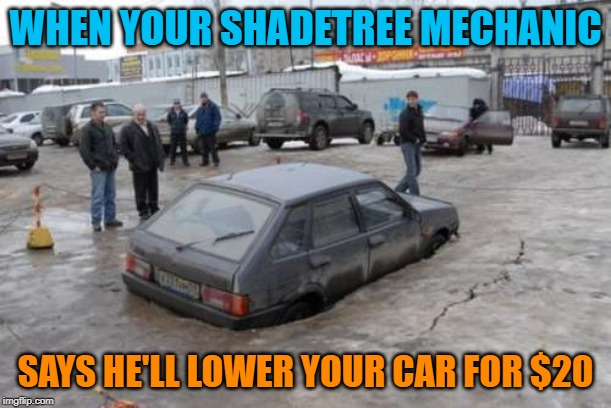 Heat the springs, let gravity do the rest Auto Atrocities Week April 21-28 a MichiganLibertarian and GrilledCheez event! | WHEN YOUR SHADETREE MECHANIC SAYS HE'LL LOWER YOUR CAR FOR $20 | image tagged in hatchbacked into a sinkhole,auto atrocities week,lowered | made w/ Imgflip meme maker