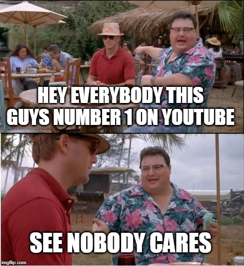 See Nobody Cares | HEY EVERYBODY THIS GUYS NUMBER 1 ON YOUTUBE SEE NOBODY CARES | image tagged in memes,see nobody cares | made w/ Imgflip meme maker