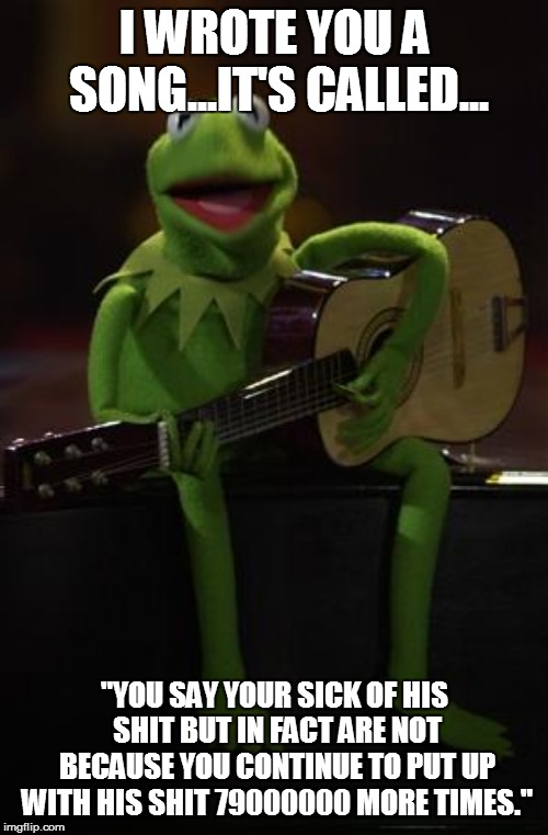"Kermit Guitar | I WROTE YOU A SONG...IT'S CALLED... ""YOU SAY YOUR SICK OF HIS SHIT BUT IN FACT ARE NOT BECAUSE YOU CONTINUE TO PUT UP WITH HIS SHIT 79000000 