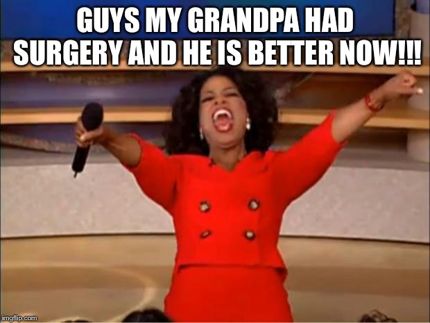 Oprah You Get A | GUYS MY GRANDPA HAD SURGERY AND HE IS BETTER NOW!!! | image tagged in memes,oprah you get a | made w/ Imgflip meme maker