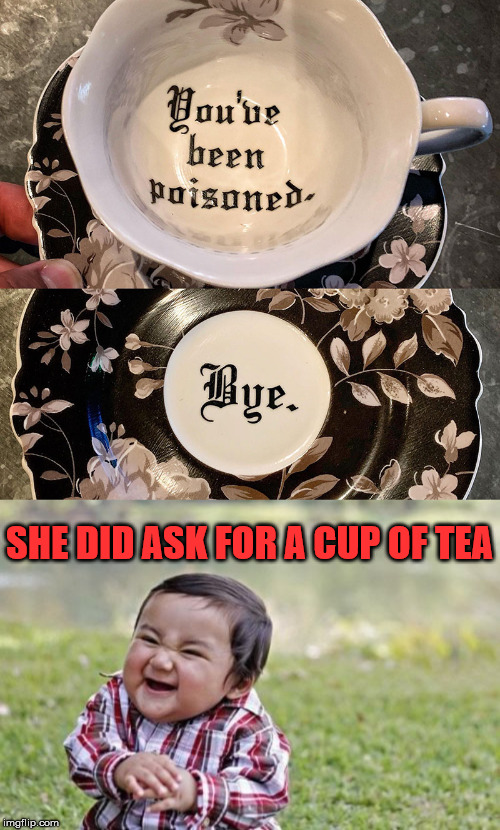 What is in the bottom of a tea cup? |  SHE DID ASK FOR A CUP OF TEA | image tagged in memes,evil toddler,tea,poison,dark humor | made w/ Imgflip meme maker
