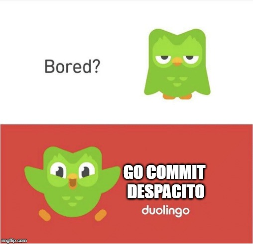DUOLINGO BORED | GO COMMIT DESPACITO | image tagged in duolingo bored | made w/ Imgflip meme maker