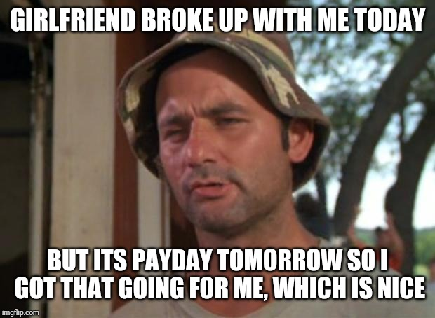 So I Got That Goin For Me Which Is Nice | GIRLFRIEND BROKE UP WITH ME TODAY BUT ITS PAYDAY TOMORROW SO I GOT THAT GOING FOR ME, WHICH IS NICE | image tagged in memes,so i got that goin for me which is nice | made w/ Imgflip meme maker