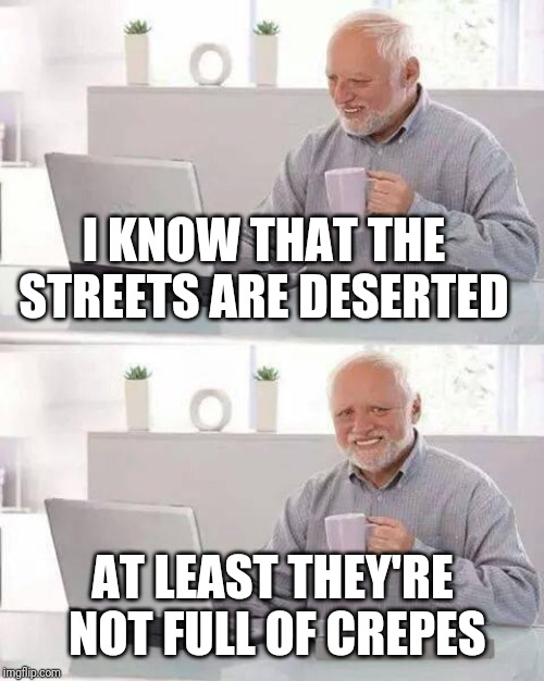 Hide the Pain Harold Meme | I KNOW THAT THE STREETS ARE DESERTED AT LEAST THEY'RE NOT FULL OF CREPES | image tagged in memes,hide the pain harold | made w/ Imgflip meme maker