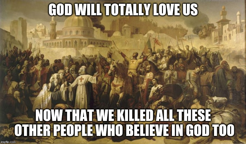 Still A Bunch Of Apes | GOD WILL TOTALLY LOVE US NOW THAT WE KILLED ALL THESE OTHER PEOPLE WHO BELIEVE IN GOD TOO | image tagged in crusade,holy war,christianity,islam,satire | made w/ Imgflip meme maker