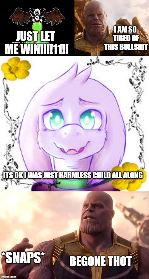 Clash of the Titans (the finale) | JUST LET ME WIN!!!!11!! I AM SO TIRED OF THIS BULLSHIT ITS OK I WAS JUST HARMLESS CHILD ALL ALONG *SNAPS* BEGONE THOT | image tagged in asriel dreemurrrrr,asriel so cute,thanos smile,thanos snap | made w/ Imgflip meme maker