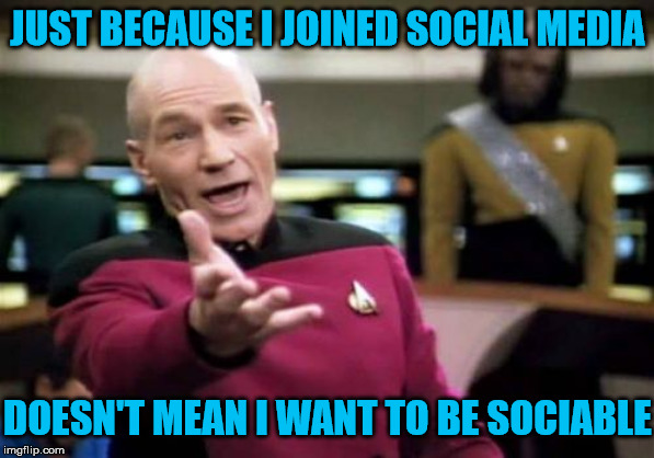 Unsociable Picard | JUST BECAUSE I JOINED SOCIAL MEDIA DOESN'T MEAN I WANT TO BE SOCIABLE | image tagged in memes,picard wtf,social media,leave me alone,one does not simply,go away | made w/ Imgflip meme maker