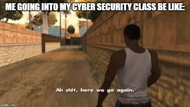 Ah shit here we go again | ME GOING INTO MY CYBER SECURITY CLASS BE LIKE: | image tagged in ah shit here we go again | made w/ Imgflip meme maker
