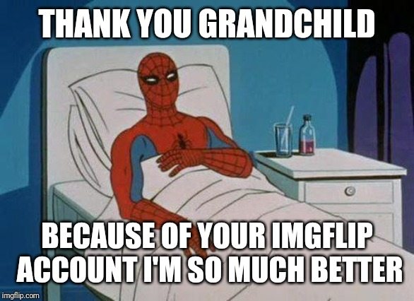 Spiderman Hospital Meme | THANK YOU GRANDCHILD BECAUSE OF YOUR IMGFLIP ACCOUNT I'M SO MUCH BETTER | image tagged in memes,spiderman hospital,spiderman | made w/ Imgflip meme maker