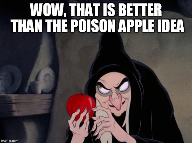 Just shoot them | WOW, THAT IS BETTER THAN THE POISON APPLE IDEA | image tagged in snow white evil witch,poison,ideas | made w/ Imgflip meme maker