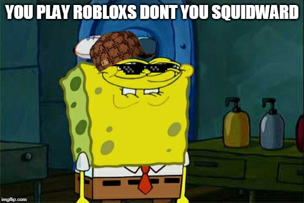 Dont You Squidward | YOU PLAY ROBLOXS DONT YOU SQUIDWARD | image tagged in memes,dont you squidward | made w/ Imgflip meme maker