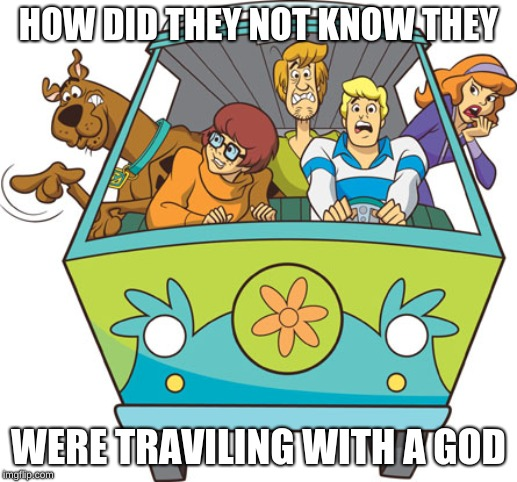 Scooby Doo |  HOW DID THEY NOT KNOW THEY; WERE TRAVILING WITH A GOD | image tagged in memes,scooby doo | made w/ Imgflip meme maker