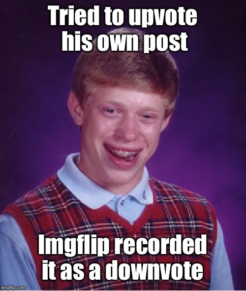 Bad Luck Brian Meme | Tried to upvote his own post Imgflip recorded it as a downvote | image tagged in memes,bad luck brian | made w/ Imgflip meme maker