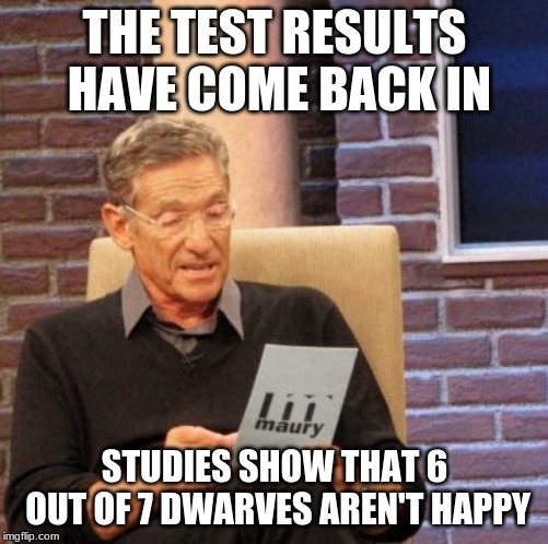 Maury Lie Detector | THE TEST RESULTS HAVE COME BACK IN STUDIES SHOW THAT 6 OUT OF 7 DWARVES AREN'T HAPPY | image tagged in memes,maury lie detector,funny,dwarves,test,memelord344 | made w/ Imgflip meme maker