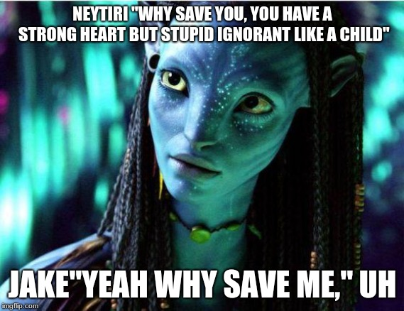 "avatar | NEYTIRI ""WHY SAVE YOU, YOU HAVE A STRONG HEART BUT STUPID IGNORANT LIKE A CHILD"" JAKE""YEAH WHY SAVE ME,"" UH 