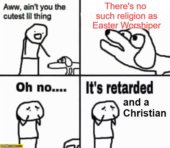I'm going to be be very unpopular for this one |  There's no such religion as Easter Worshiper; and a Christian | image tagged in oh no it's retarded,memes,easter,politics,christians | made w/ Imgflip meme maker