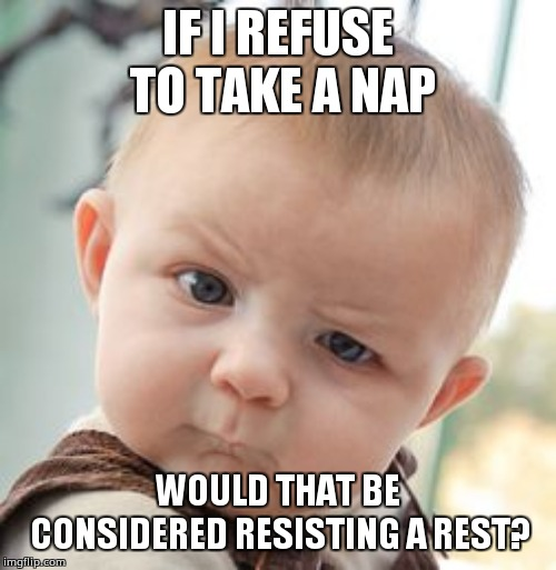 Skeptical Baby Meme | IF I REFUSE TO TAKE A NAP WOULD THAT BE CONSIDERED RESISTING A REST? | image tagged in memes,skeptical baby | made w/ Imgflip meme maker