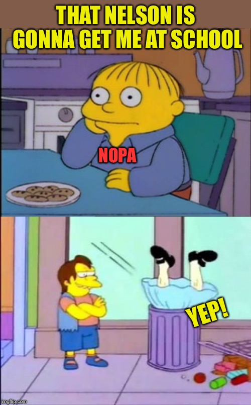 THAT NELSON IS GONNA GET ME AT SCHOOL NOPA YEP! | made w/ Imgflip meme maker