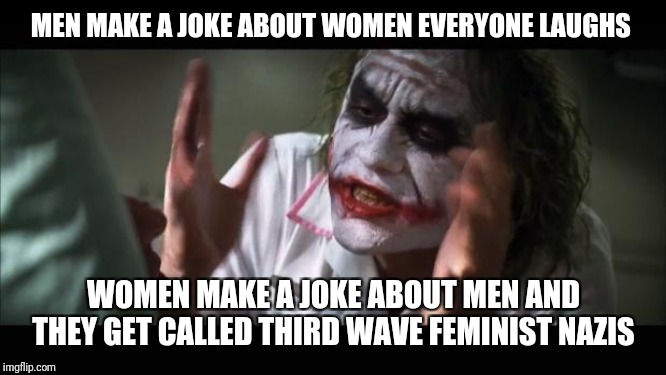 And everybody loses their minds | MEN MAKE A JOKE ABOUT WOMEN EVERYONE LAUGHS WOMEN MAKE A JOKE ABOUT MEN AND THEY GET CALLED THIRD WAVE FEMINIST NAZIS | image tagged in memes,and everybody loses their minds | made w/ Imgflip meme maker
