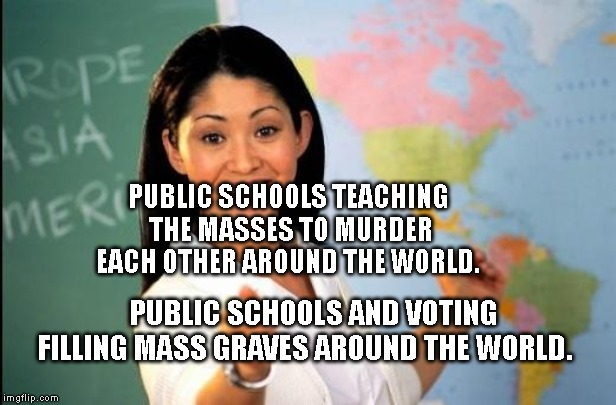 Unhelpful teacher | PUBLIC SCHOOLS TEACHING THE MASSES TO MURDER EACH OTHER AROUND THE WORLD. PUBLIC SCHOOLS AND VOTING FILLING MASS GRAVES AROUND THE WORLD. | image tagged in unhelpful teacher | made w/ Imgflip meme maker