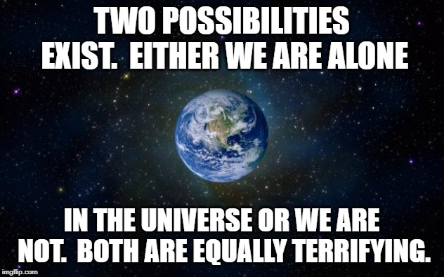 planet earth from space | TWO POSSIBILITIES EXIST.  EITHER WE ARE ALONE IN THE UNIVERSE OR WE ARE NOT.  BOTH ARE EQUALLY TERRIFYING. | image tagged in planet earth from space | made w/ Imgflip meme maker