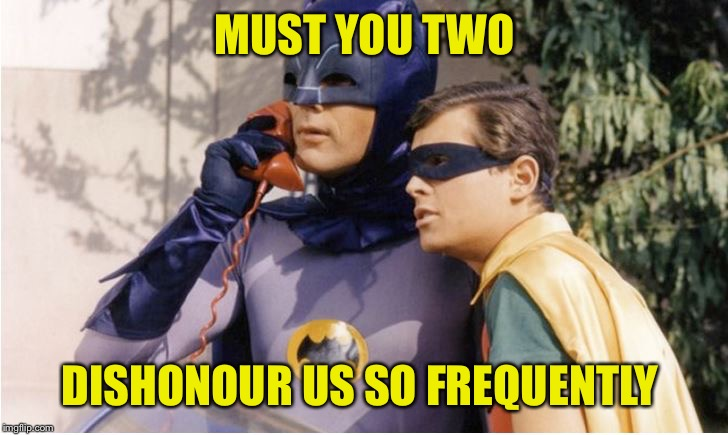 Bat Man (Original) | MUST YOU TWO DISHONOUR US SO FREQUENTLY | image tagged in bat man original | made w/ Imgflip meme maker