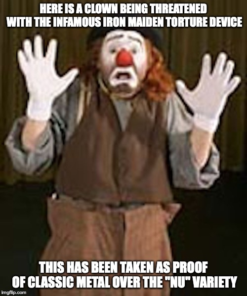 "Scared Clown | HERE IS A CLOWN BEING THREATENED WITH THE INFAMOUS IRON MAIDEN TORTURE DEVICE THIS HAS BEEN TAKEN AS PROOF OF CLASSIC METAL OVER THE ""NU"" VA 