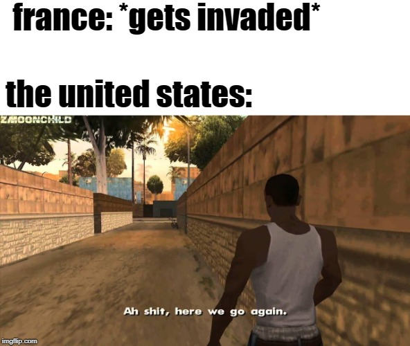 Here we go again | france: *gets invaded* the united states: | image tagged in here we go again | made w/ Imgflip meme maker
