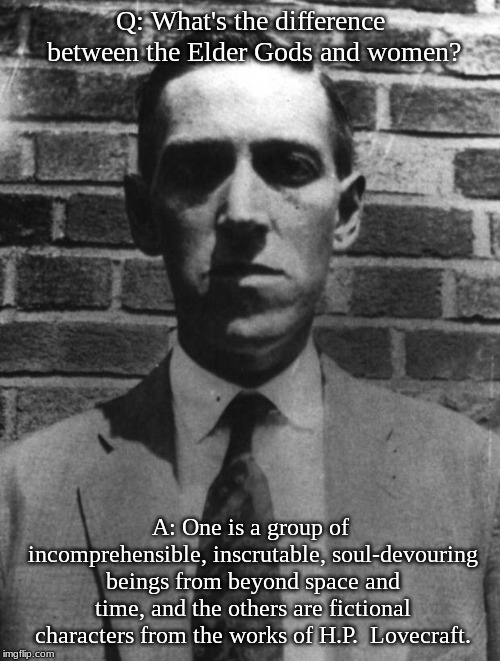 Q: What's the difference between the Elder Gods and women? A: One is a group of incomprehensible, inscrutable, soul-devouring beings from be | image tagged in lovecraft | made w/ Imgflip meme maker
