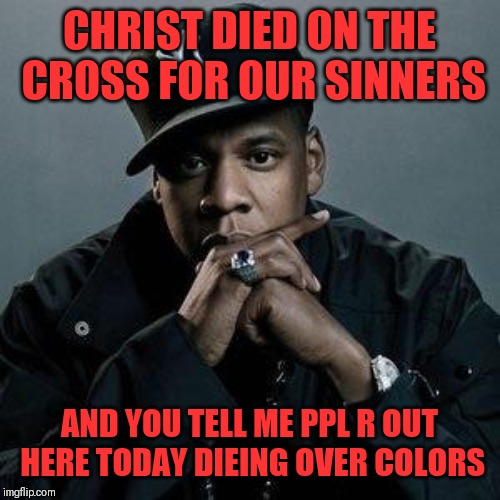 Jroc113 | CHRIST DIED ON THE CROSS FOR OUR SINNERS AND YOU TELL ME PPL R OUT HERE TODAY DIEING OVER COLORS | image tagged in jay z | made w/ Imgflip meme maker