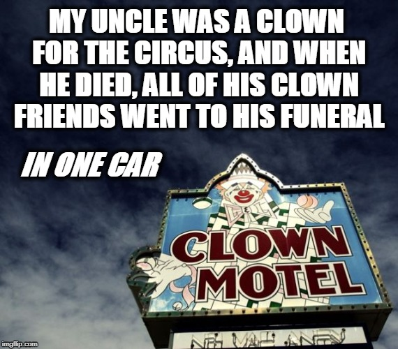 Clown Funeral | MY UNCLE WAS A CLOWN FOR THE CIRCUS, AND WHEN HE DIED, ALL OF HIS CLOWN FRIENDS WENT TO HIS FUNERAL IN ONE CAR | image tagged in clowns,funeral | made w/ Imgflip meme maker