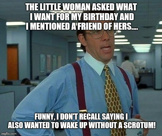 That's not so great.... | THE LITTLE WOMAN ASKED WHAT I WANT FOR MY BIRTHDAY AND I MENTIONED A FRIEND OF HERS.... FUNNY, I DON'T RECALL SAYING I ALSO WANTED TO WAKE U | image tagged in memes,that would be great,balls,castration,birthday wishes,birthday | made w/ Imgflip meme maker