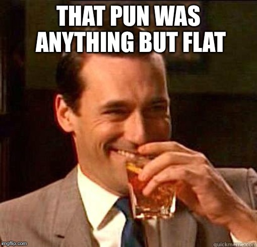 Laughing Don Draper | THAT PUN WAS ANYTHING BUT FLAT | image tagged in laughing don draper | made w/ Imgflip meme maker