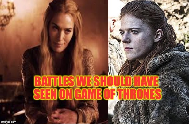 Battles we wanted to see on Game of Thrones: a DrSarcasm Event  April 27-30 | . | image tagged in game of thrones,cersei vs ygritte,cersei lannister,ygritte,betrayal warnings | made w/ Imgflip meme maker