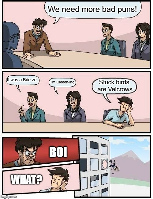 Boardroom Meeting Suggestion Meme | We need more bad puns! It was a Brie-ze I'm Gideon-ing Stuck birds are Velcrows BOI WHAT? | image tagged in memes,boardroom meeting suggestion | made w/ Imgflip meme maker