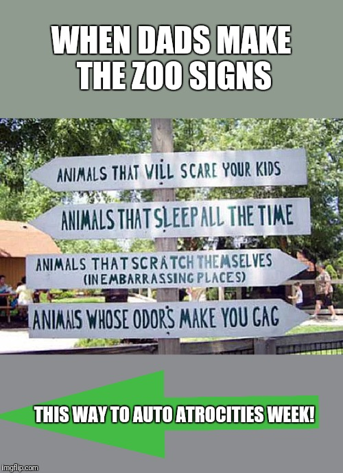 Some great events going on! | WHEN DADS MAKE THE ZOO SIGNS THIS WAY TO AUTO ATROCITIES WEEK! | image tagged in grilled cheese | made w/ Imgflip meme maker