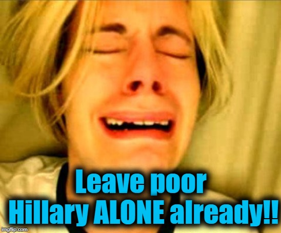 Leave Britney Alone | Leave poor Hillary ALONE already!! | image tagged in leave britney alone | made w/ Imgflip meme maker