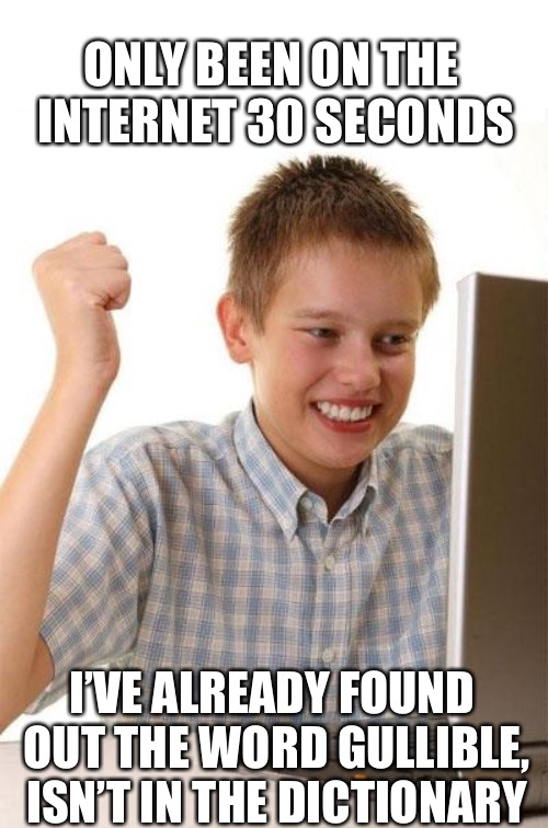First Day On The Internet Kid is a good title anyway so why change it? |  ONLY BEEN ON THE INTERNET 30 SECONDS; I'VE ALREADY FOUND OUT THE WORD GULLIBLE, ISN'T IN THE DICTIONARY | image tagged in memes,first day on the internet kid,gullible,level expert,too damn high,be careful | made w/ Imgflip meme maker