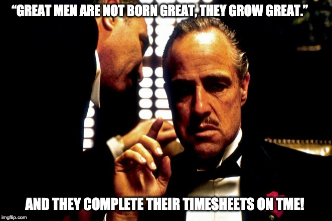 "Godfather Timesheet Reminder | ""GREAT MEN ARE NOT BORN GREAT, THEY GROW GREAT."" AND THEY COMPLETE THEIR TIMESHEETS ON TME! 