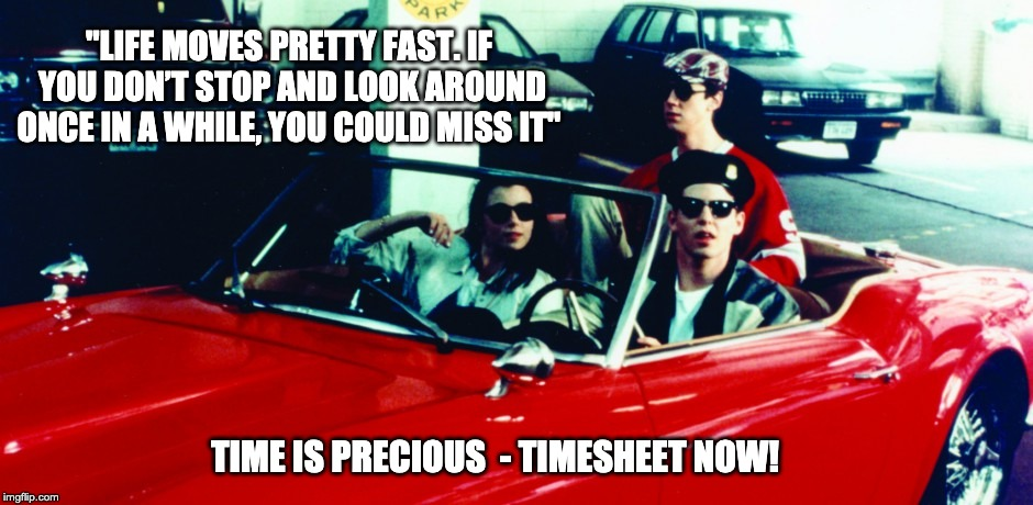 "Ferris Buellers Day off Timesheet Reminder | ""LIFE MOVES PRETTY FAST. IF YOU DON'T STOP AND LOOK AROUND ONCE IN A WHILE, YOU COULD MISS IT"" TIME IS PRECIOUS  - TIMESHEET NOW! 