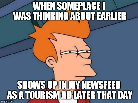 Futurama Fry | WHEN SOMEPLACE I WAS THINKING ABOUT EARLIER SHOWS UP IN MY NEWSFEED AS A TOURISM AD LATER THAT DAY | image tagged in memes,futurama fry | made w/ Imgflip meme maker