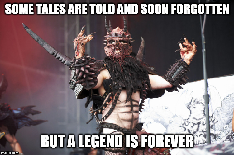 GWAR | SOME TALES ARE TOLD AND SOON FORGOTTEN BUT A LEGEND IS FOREVER | image tagged in gwar,legend,legends,forever,legendary,oderus urungus | made w/ Imgflip meme maker