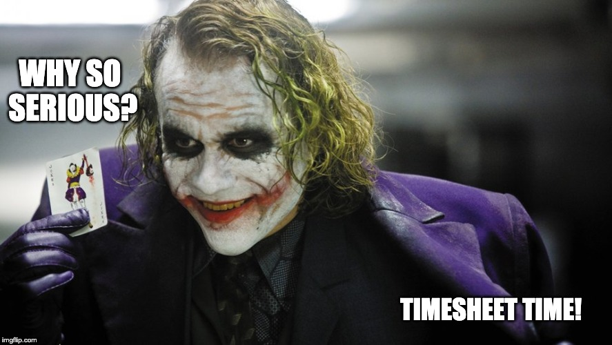 THE JOKER TIMESHEET REMINDER | TIMESHEET TIME! WHY SO SERIOUS? | image tagged in the joker timesheet reminder,the joker,time,timesheet reminder,timesheet meme,why so serious | made w/ Imgflip meme maker