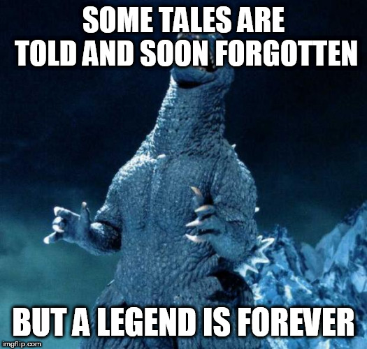 Laughing Godzilla |  SOME TALES ARE TOLD AND SOON FORGOTTEN; BUT A LEGEND IS FOREVER | image tagged in godzilla,legend,legends,forever,legendary,gojira | made w/ Imgflip meme maker