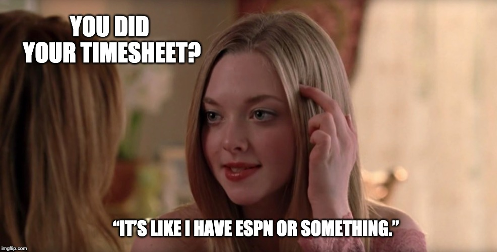 "Mean Girls Timesheet Reminder | YOU DID YOUR TIMESHEET? ""IT'S LIKE I HAVE ESPN OR SOMETHING."" 