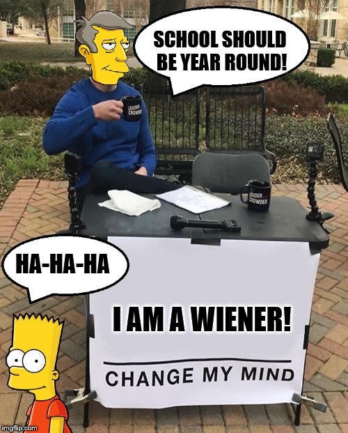 Principal Skinner is a wiener | SCHOOL SHOULD BE YEAR ROUND! I AM A WIENER! HA-HA-HA | image tagged in change my mind,bart simpson,the simpsons | made w/ Imgflip meme maker
