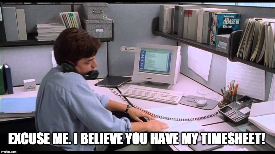 Milton Waddams Timesheet Reminder | EXCUSE ME. I BELIEVE YOU HAVE MY TIMESHEET! | image tagged in milton waddams timesheet reminder,timesheet,time,office space | made w/ Imgflip meme maker